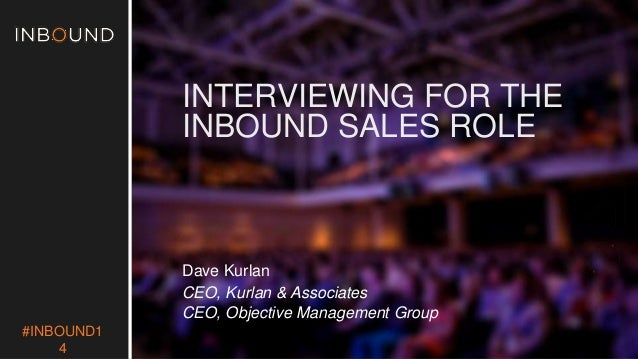 #INBOUND1  4  INTERVIEWING FOR THE  INBOUND SALES ROLE  Dave Kurlan  CEO, Kurlan & Associates  CEO, Objective Management G...