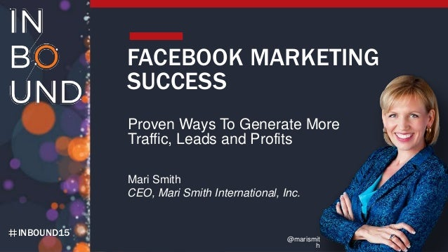INBOUND15 FACEBOOK MARKETING SUCCESS Proven Ways To Generate More Traffic, Leads and Profits Mari Smith CEO, Mari Smith In...