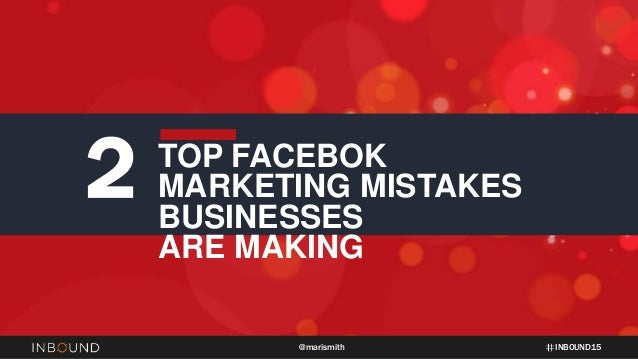 INBOUND15@marismith 2 TOP FACEBOK MARKETING MISTAKES BUSINESSES ARE MAKING