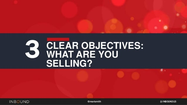 INBOUND15@marismith 3 CLEAR OBJECTIVES: WHAT ARE YOU SELLING?