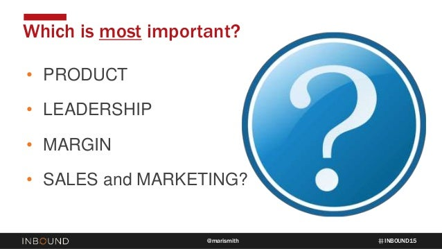 INBOUND15@marismith • PRODUCT • LEADERSHIP • MARGIN • SALES and MARKETING? Which is most important?