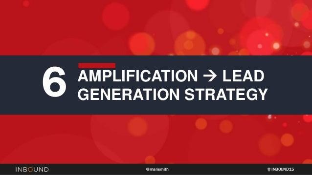 INBOUND15@marismith 6 AMPLIFICATION  LEAD GENERATION STRATEGY