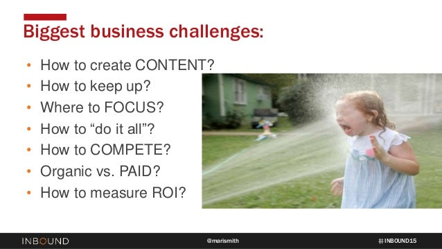 """INBOUND15@marismith • How to create CONTENT? • How to keep up? • Where to FOCUS? • How to """"do it all""""? • How to COMPETE? •..."""