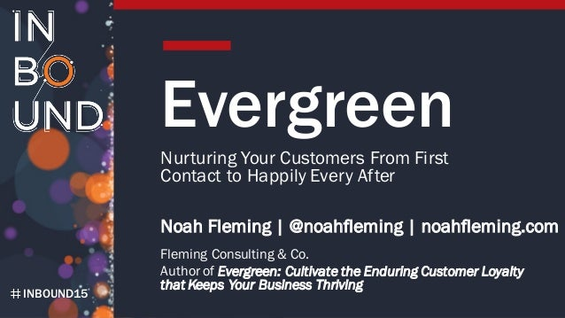 INBOUND15 Evergreen Nurturing Your Customers From First Contact to Happily Every After Noah Fleming | @noahfleming | noahf...