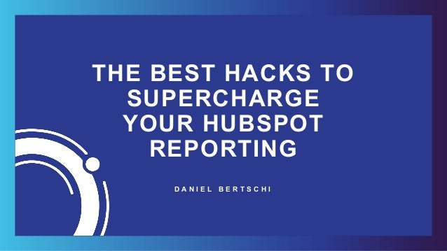 THE BEST HACKS TO SUPERCHARGE YOUR HUBSPOT REPORTING D A N I E L B E R T S C H I