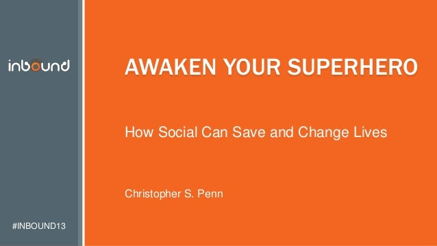 #INBOUND13 AWAKEN YOUR SUPERHERO How Social Can Save and Change Lives Christopher S. Penn