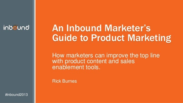 #inbound2013 An Inbound Marketer's Guide to Product Marketing How marketers can improve the top line with product content ...