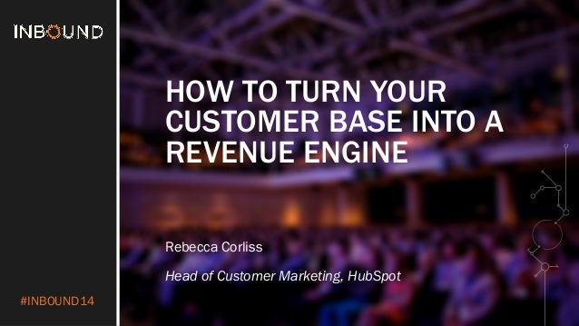 #INBOUND14 HOW TO TURN YOUR CUSTOMER BASE INTO A REVENUE ENGINE Rebecca Corliss Head of Customer Marketing, HubSpot