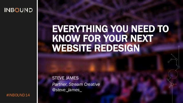 #INBOUND14  EVERYTHING YOU NEED TO  KNOW FOR YOUR NEXT  WEBSITE REDESIGN  STEVE JAMES  Partner, Stream Creative  @steve_ja...