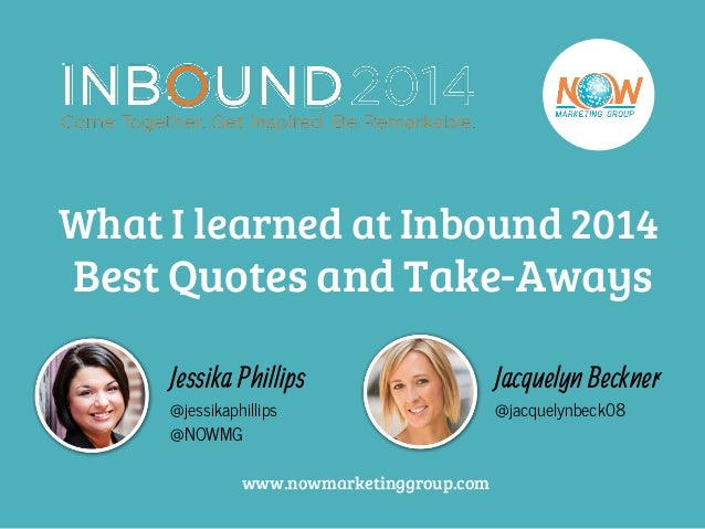 What I learned at Inbound 2014  Best Quotes and Take-Aways  Jessika Phillips  @jessikaphillips  @NOWMG  Jacquelyn Beckner ...