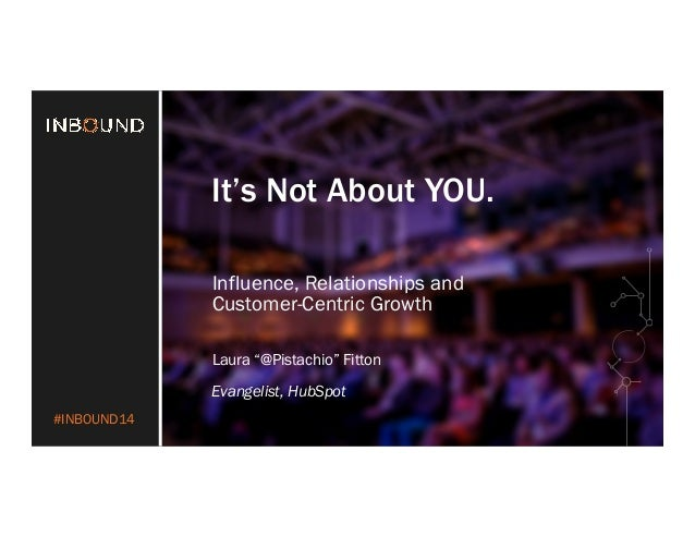 """#INBOUND14  It's Not About YOU.  Influence, Relationships and  Customer-Centric Growth  Laura """"@Pistachio"""" Fitton  Evangel..."""