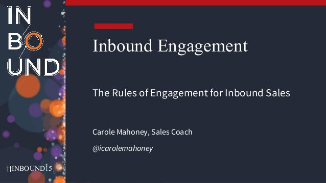 INBOUND15 Inbound Engagement The Rules of Engagement for Inbound Sales Carole Mahoney, Sales Coach @icarolemahoney