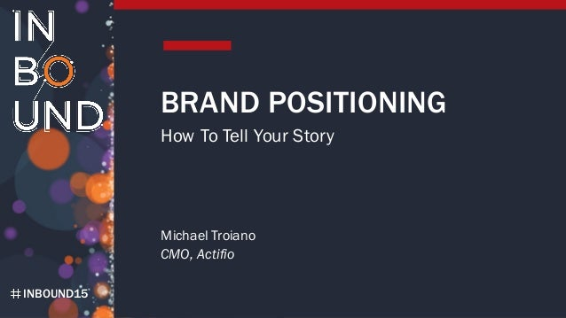 INBOUND15 BRAND POSITIONING How To Tell Your Story Michael Troiano CMO, Actifio