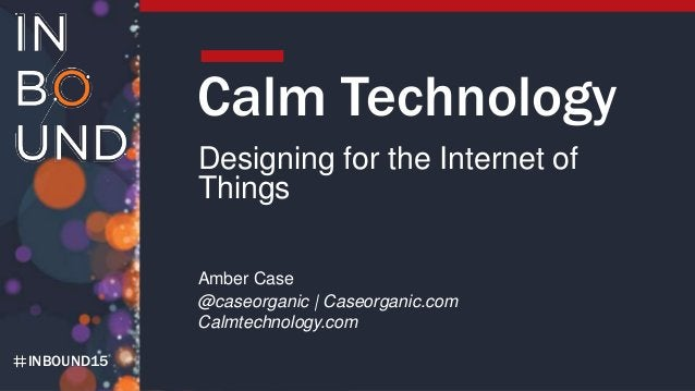 INBOUND15 Calm Technology Designing for the Internet of Things Amber Case @caseorganic   Caseorganic.com Calmtechnology.com