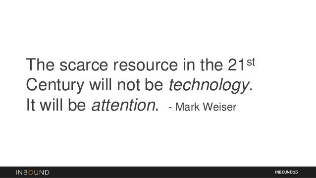 The scarce resource in the 21st Century will not be technology. It will be attention. - Mark Weiser INBOUND15