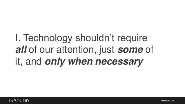 I. Technology shouldn't require all of our attention, just some of it, and only when necessary INBOUND15
