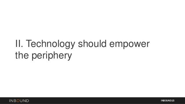 II. Technology should empower the periphery INBOUND15