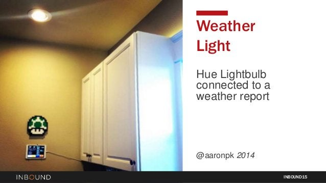 Hue Lightbulb connected to a weather report @aaronpk 2014 INBOUND15 Weather Light