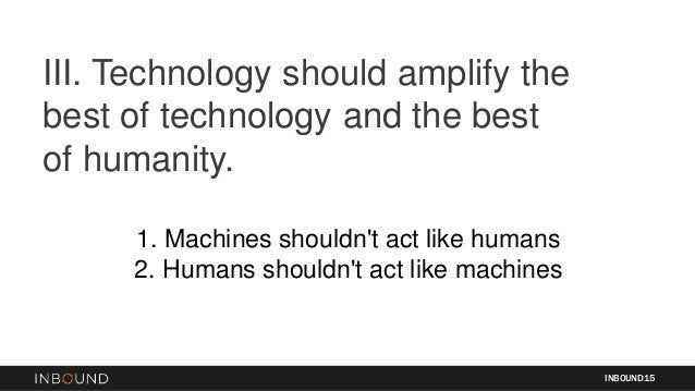 1. Machines shouldn't act like humans 2. Humans shouldn't act like machines III. Technology should amplify the best of tec...
