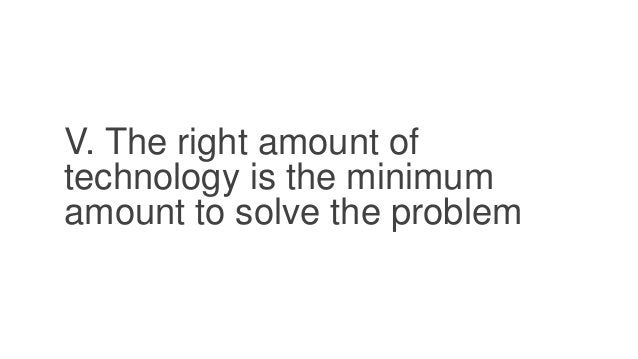 V. The right amount of technology is the minimum amount to solve the problem