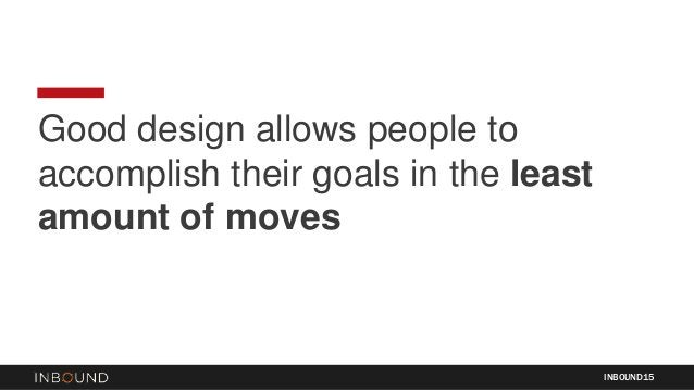 Good design allows people to accomplish their goals in the least amount of moves INBOUND15