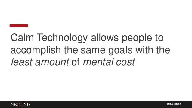 Calm Technology allows people to accomplish the same goals with the least amount of mental cost INBOUND15
