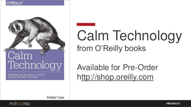Calm Technology from O'Reilly books Available for Pre-Order http://shop.oreilly.com INBOUND15
