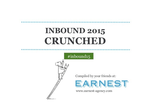 INBOUND 2015 CRUNCHED Compiled by your friends at: www.earnest-agency.com #inbound15