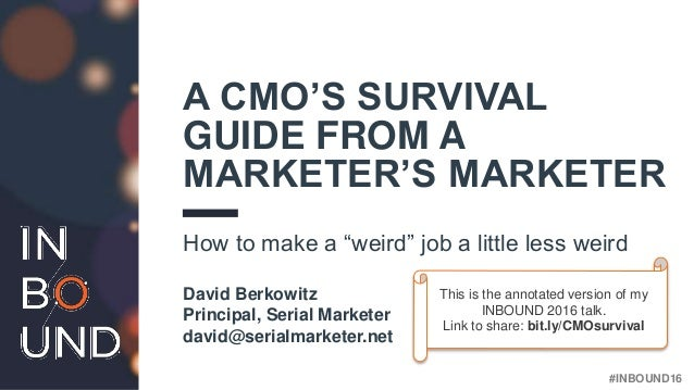 "#INBOUND16 A CMO'S SURVIVAL GUIDE FROM A MARKETER'S MARKETER How to make a ""weird"" job a little less weird David Berkowitz..."