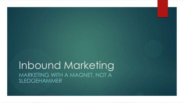 Inbound Marketing MARKETING WITH A MAGNET, NOT A SLEDGEHAMMER