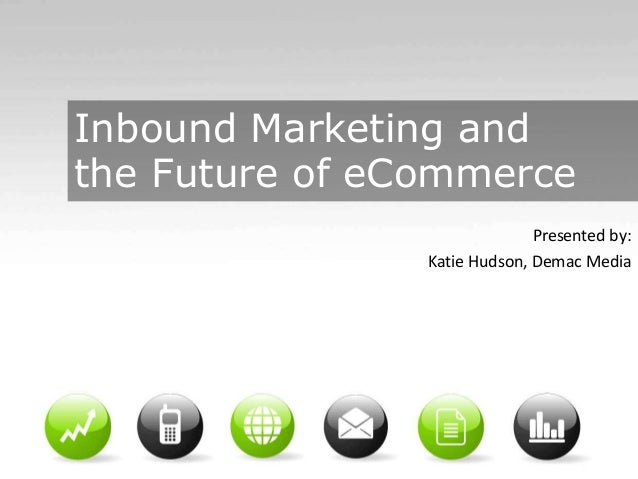 Inbound Marketing and the Future of eCommerce Presented by: Katie Hudson, Demac Media