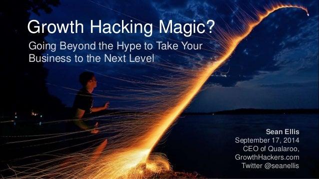 Growth Hacking Magic?  Sean Ellis  September 17, 2014  CEO of Qualaroo,  GrowthHackers.com  Twitter @seanellis  Going Beyo...