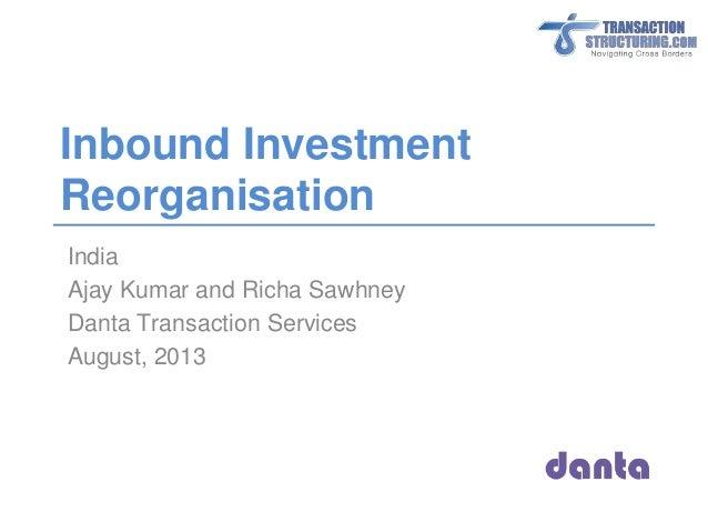 Inbound Investment Reorganisation India Ajay Kumar and Richa Sawhney Danta Transaction Services August, 2013