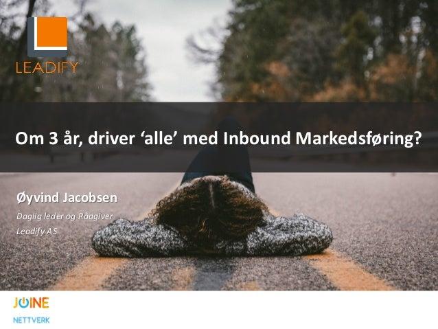 Om 3 år, driver 'alle' med Inbound Markedsføring? Øyvind Jacobsen Daglig leder og Rådgiver Leadify AS