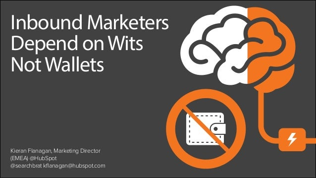 Inbound Marketers Depend onWits NotWallets Kieran Flanagan, Marketing Director (EMEA) @HubSpot @searchbrat kflanagan@hubsp...