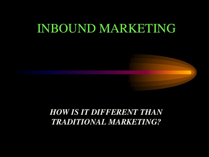 INBOUND MARKETING<br />HOW IS IT DIFFERENT THAN TRADITIONAL MARKETING?<br />