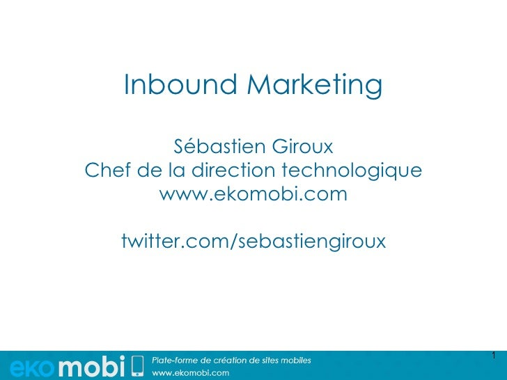 Inbound Marketing         Sébastien GirouxChef de la direction technologique       www.ekomobi.com   twitter.com/sebastien...