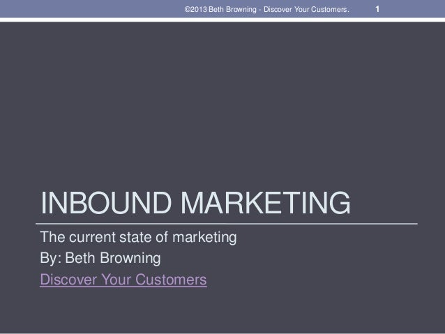 INBOUND MARKETINGThe current state of marketingBy: Beth BrowningDiscover Your Customers1©2013 Beth Browning - Discover You...