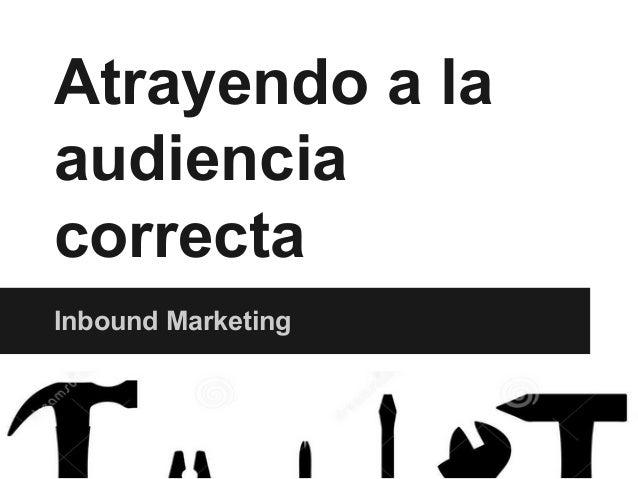 Atrayendo a la audiencia correcta Inbound Marketing
