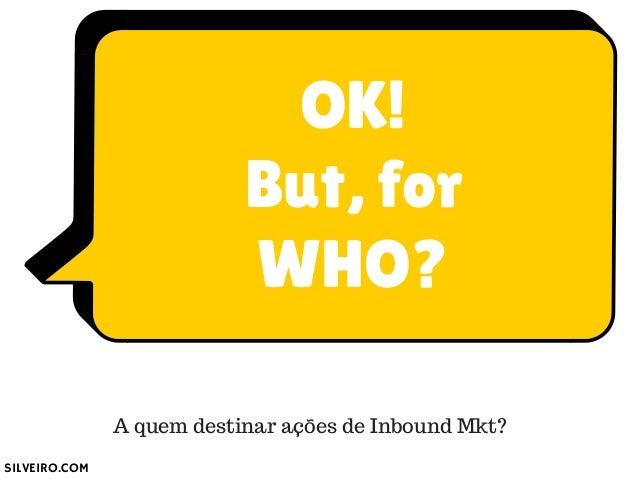 OK!  But, for  WHO?  A quem destinar ações de Inbound Mkt?  SILVEIRO.COM
