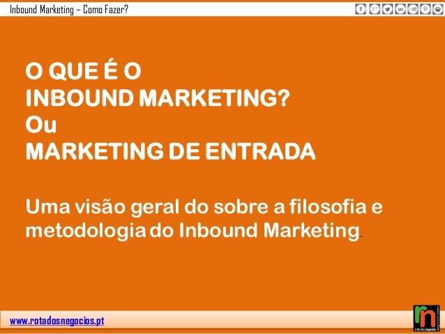 www.rotadosnegocios.pt Inbound Marketing – Como Fazer? O QUE É O INBOUND MARKETING? Ou MARKETING DE ENTRADA Uma visão gera...