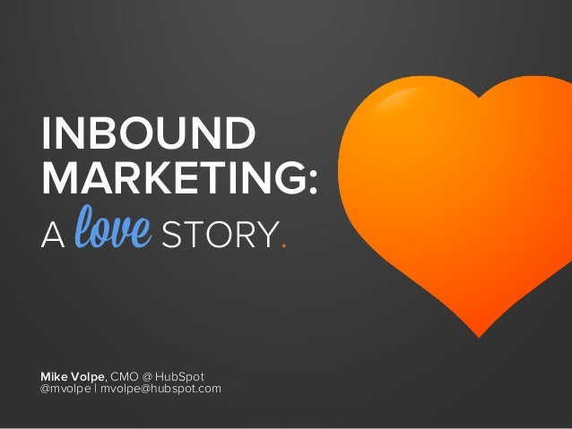 INBOUND MARKETING: A love STORY. Mike Volpe, CMO @ HubSpot @mvolpe | mvolpe@hubspot.com