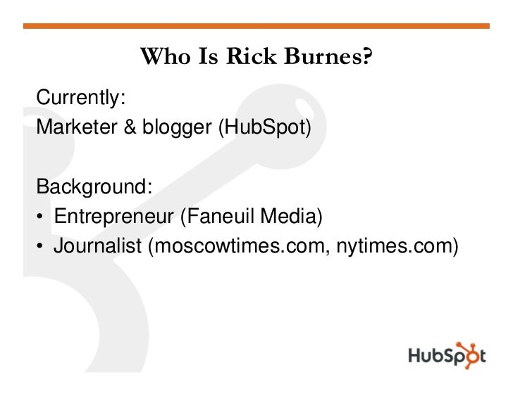 Who Is Rick Burnes? Currently: Marketer & blogger (HubSpot)  Background: • Entrepreneur (Faneuil Media) • Journalist (mosc...