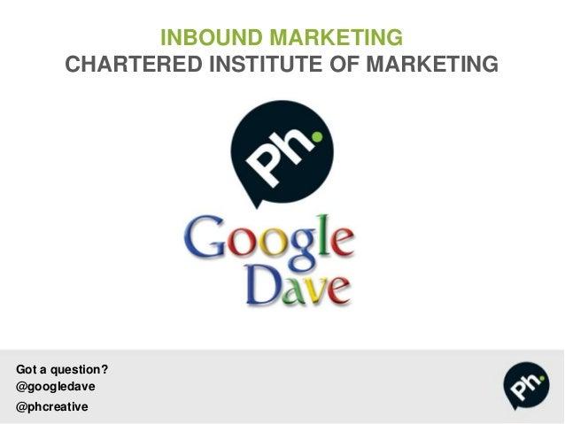 Got a question?@googledave@phcreativeINBOUND MARKETINGCHARTERED INSTITUTE OF MARKETING