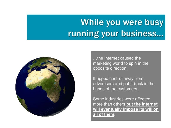 While you were busyrunning your business…     …the Internet caused the     marketing world to spin in the     opposite dir...