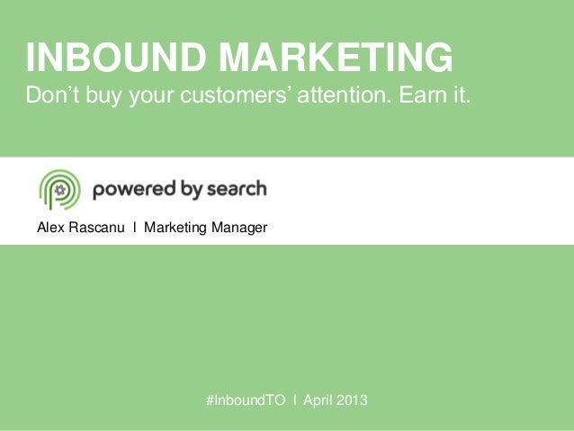 INBOUND MARKETINGDon't buy your customers' attention. Earn it.Alex Rascanu l Marketing Manager#InboundTO l April 2013