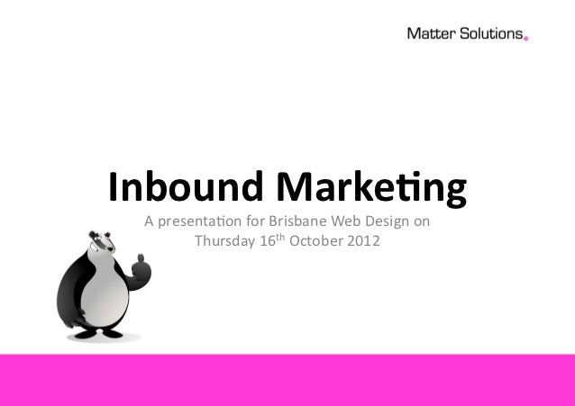 Inbound  Marke-ng	    A	  presenta*on	  for	  Brisbane	  Web	  Design	  on	              Thursday	  16th	  October	  2012