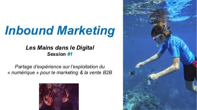 Inbound Marketing Les Mains dans le Digital Session #1 Partage d'expérience sur l'exploitation du « numérique » pour le ma...