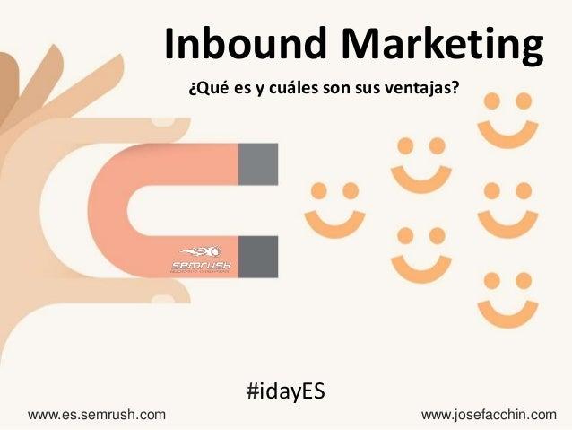 ¿Qué es y cuáles son sus ventajas? www.es.semrush.com www.josefacchin.com #idayES Inbound Marketing