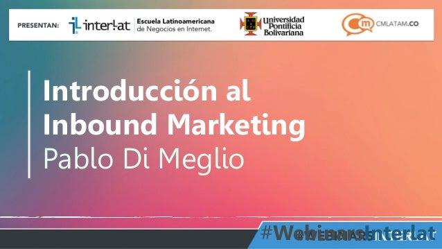 Introducción al  Inbound Marketing  Pablo Di Meglio  #WebinarsInterlat  Aula  Virtual:  http://www.interlat.co/moodle/  ww...